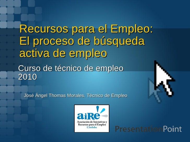Recursos para el Empleo: El proceso de búsqueda activa de empleo Curso de técnico de empleo 2010 José Ángel Thomas Morales...