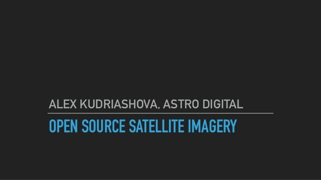 OPEN SOURCE SATELLITE IMAGERY ALEX KUDRIASHOVA, ASTRO DIGITAL