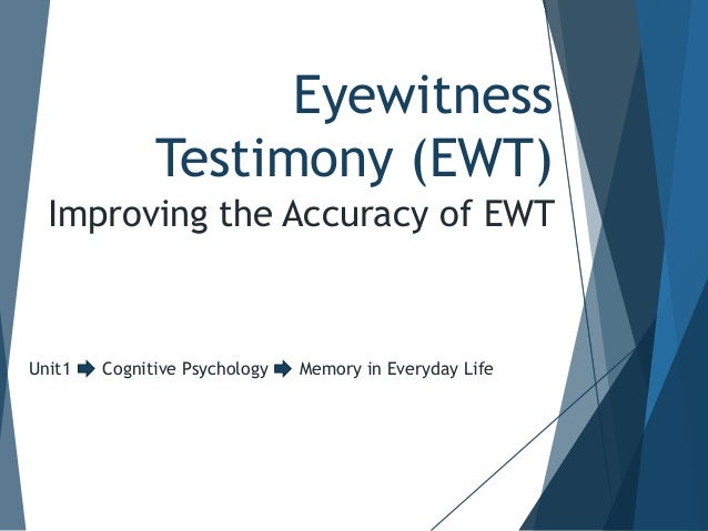 Eyewitness Testimony (EWT) Improving the Accuracy of EWT  Unit1  Cognitive Psychology  Memory in Everyday Life