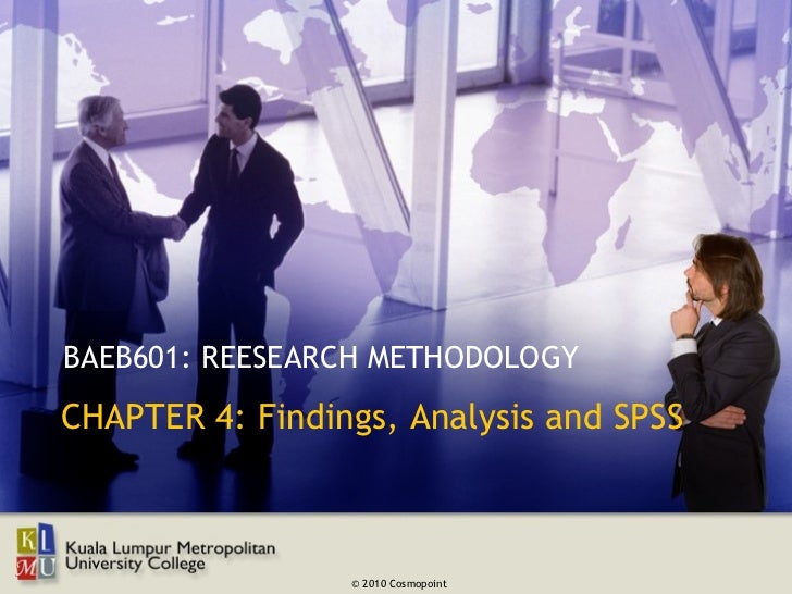 BAEB601: REESEARCH METHODOLOGYCHAPTER 4: Findings, Analysis and SPSS                 © 2010 Cosmopoint