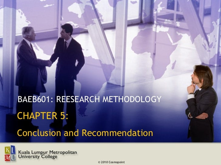 BAEB601: REESEARCH METHODOLOGYCHAPTER 5:Conclusion and Recommendation                 © 2010 Cosmopoint