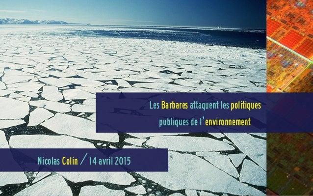 Nicolas Colin / 14 avril 2015 Les Barbares attaquent les politiques publiques de l'environnement