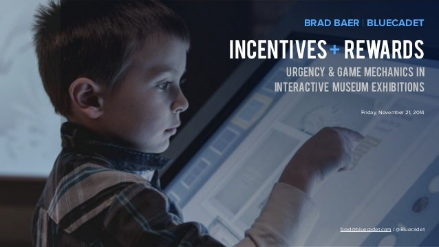 BRAD BAER | BLUECADET  incentives + rewards  urgency & game mechanics in  interactive museum exhibitions  Friday, November...