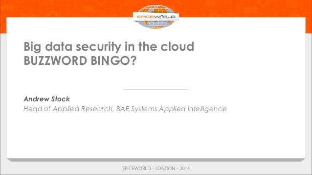 Big data security in the cloud BUZZWORD BINGO? Andrew Stock Head of Applied Research, BAE Systems Applied Intelligence