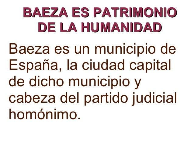 BAEZA ES PATRIMONIOBAEZA ES PATRIMONIO DE LA HUMANIDADDE LA HUMANIDAD Baeza es un municipio de España, la ciudad capital d...