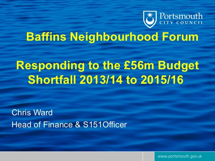 Baffins Neighbourhood Forum Responding to the £56m Budget  Shortfall 2013/14 to 2015/16Chris WardHead of Finance & S151Off...
