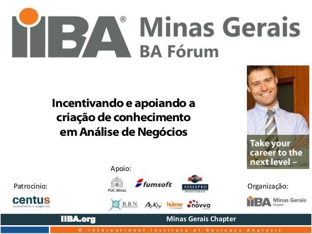 Incentivando e apoiando a  criação de conhecimento  em Análise de Negócios  Apoio:  Patrocínio: Organização:  IIBA.org Min...