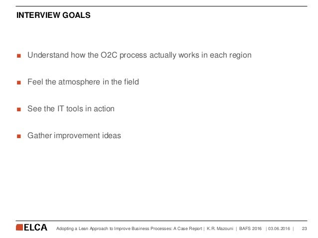 INTERVIEW GOALS ■ Understand how the O2C process actually works in each region ■ Feel the atmosphere in the field ■ See th...