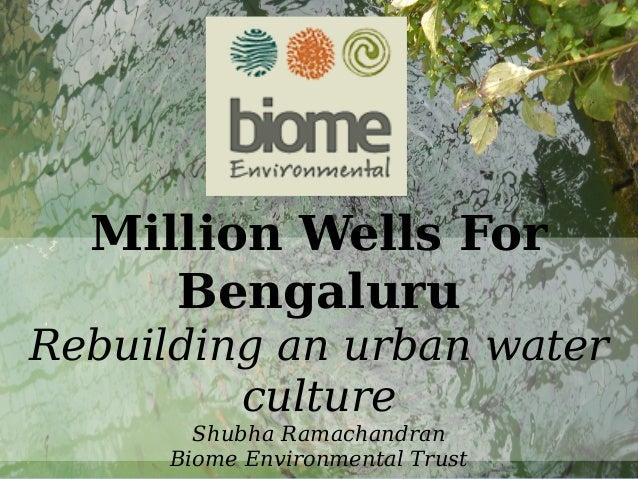 Water Million Wells For Bengaluru Rebuilding an urban water culture Shubha Ramachandran Biome Environmental Trust