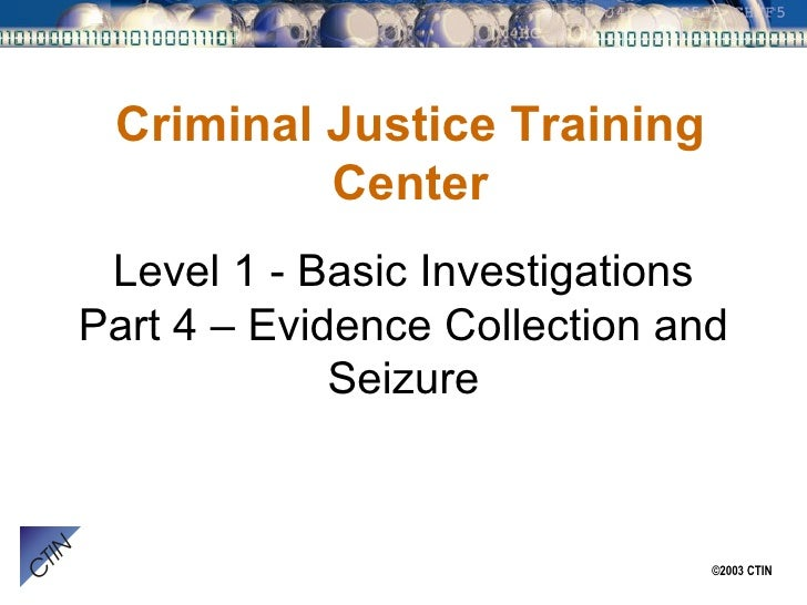 Level 1 - Basic Investigations Part 4 – Evidence Collection and Seizure Criminal Justice Training Center