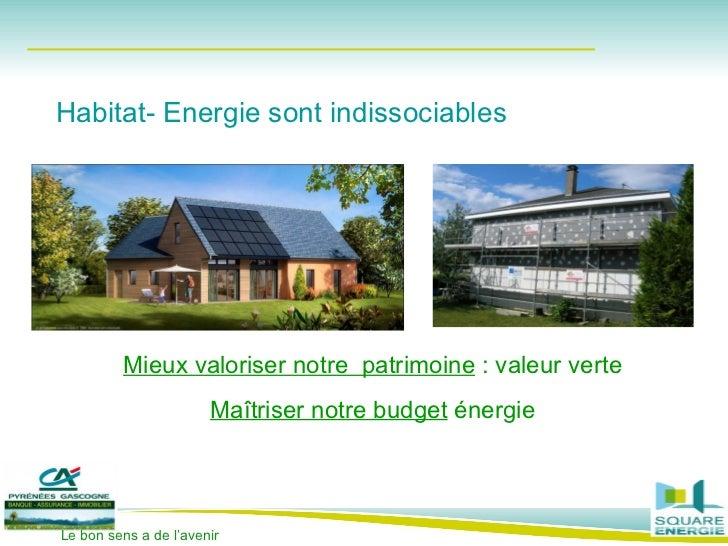 Mieux valoriser notre  patrimoine  : valeur verte Maîtriser notre budget  énergie Habitat- Energie sont indissociables