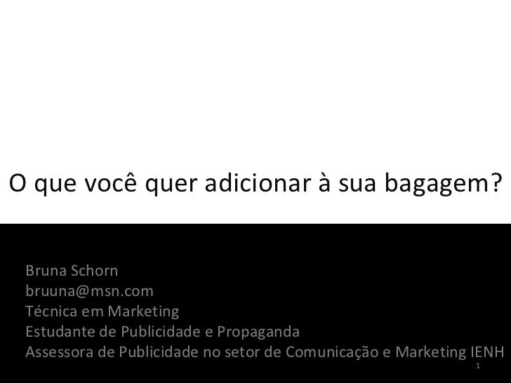 O que você quer adicionar à sua bagagem? Bruna Schorn [email_address] Técnica em Marketing Estudante de Publicidade e Prop...