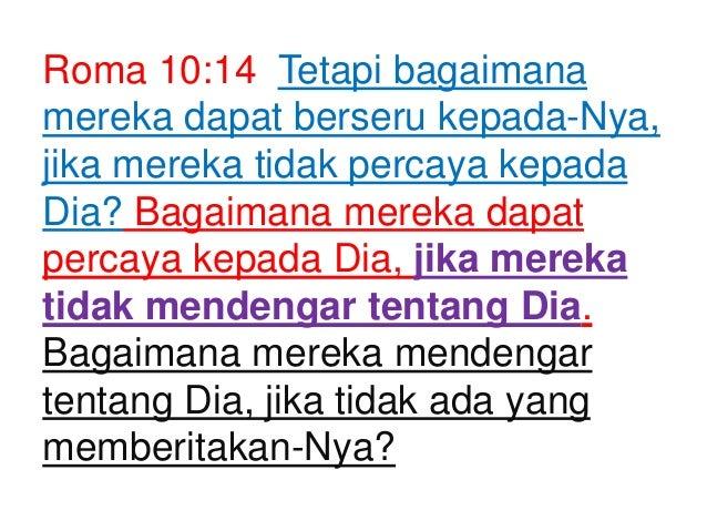 Roma 10:14 Tetapi bagaimana mereka dapat berseru kepada-Nya, jika mereka tidak percaya kepada Dia? Bagaimana mereka dapat ...