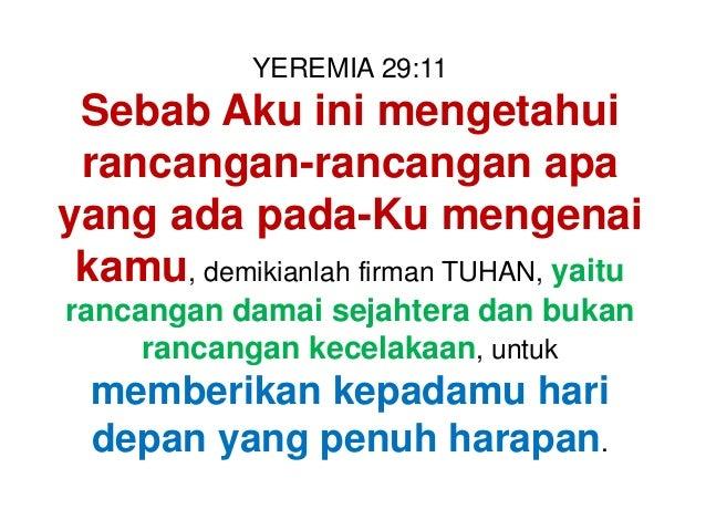 YEREMIA 29:11 Sebab Aku ini mengetahui rancangan-rancangan apa yang ada pada-Ku mengenai kamu, demikianlah firman TUHAN, y...