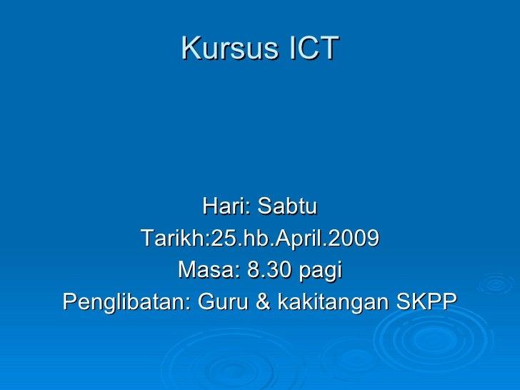 Kursus ICT <ul><li>Hari: Sabtu </li></ul><ul><li>Tarikh:25.hb.April.2009 </li></ul><ul><li>Masa: 8.30 pagi </li></ul><ul><...