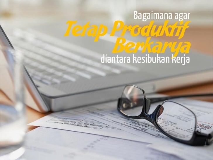 Bagaimana agarTetap Produktif      Berkarya    diantara kesibukan kerja