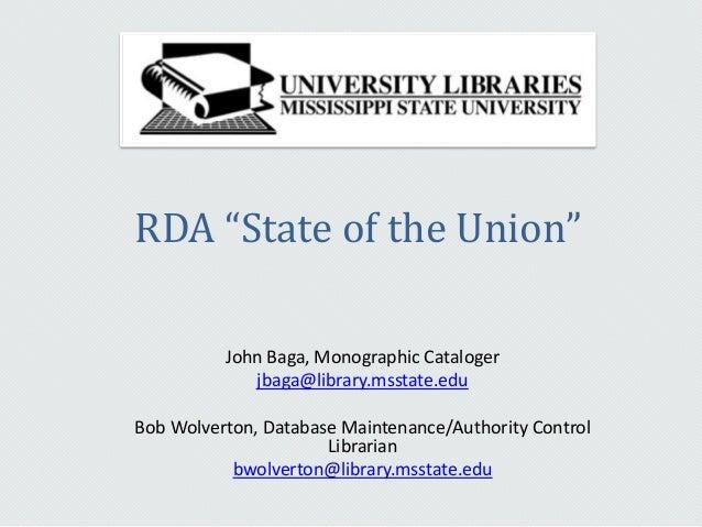 """RDA """"State of the Union""""John Baga, Monographic Catalogerjbaga@library.msstate.eduBob Wolverton, Database Maintenance/Autho..."""