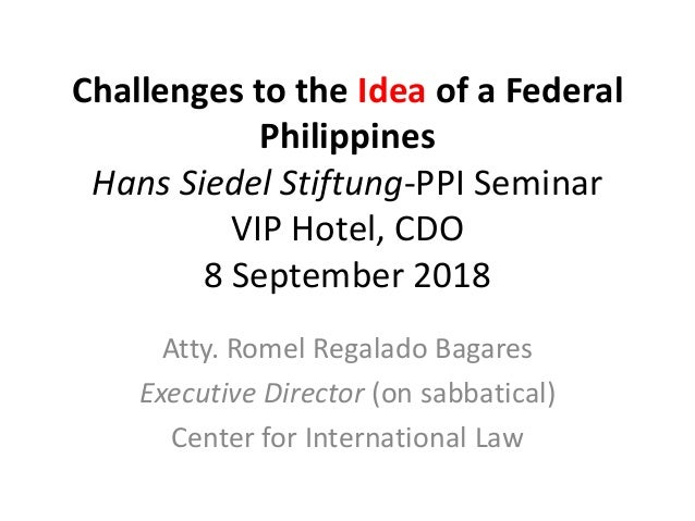 Challenges to the Idea of a Federal Philippines Hans Siedel Stiftung-PPI Seminar VIP Hotel, CDO 8 September 2018 Atty. Rom...