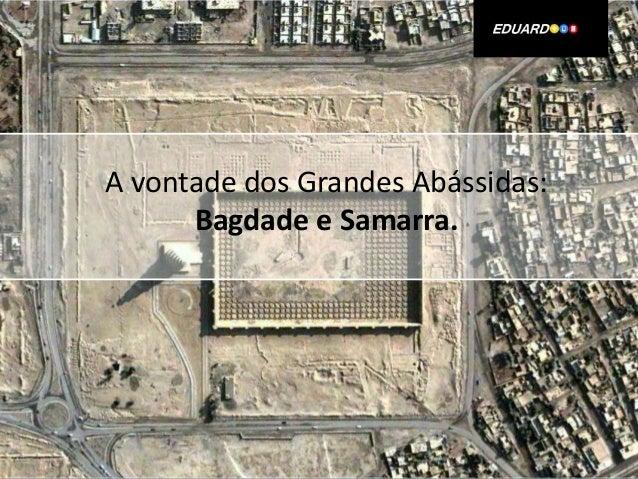 A vontade dos Grandes Abássidas: Bagdade e Samarra.
