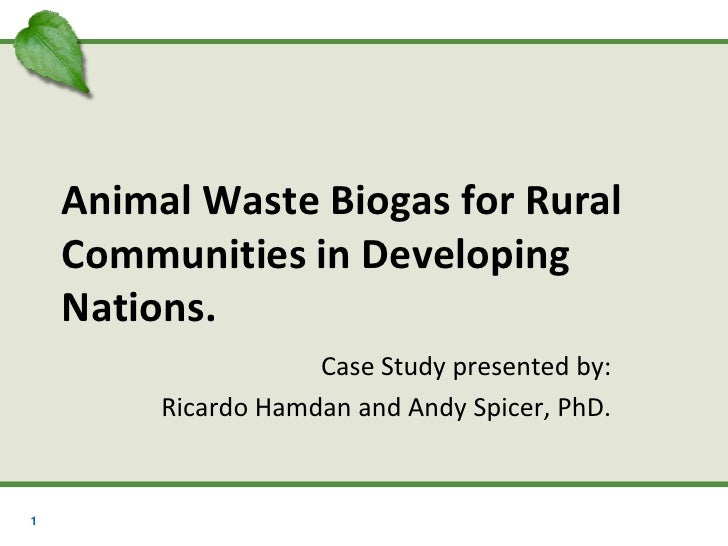 Animal Waste Biogas for Rural    Communities in Developing    Nations.                     Case Study presented by:       ...