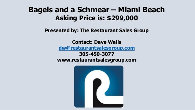 Bagels and a Schmear – Miami Beach Asking Price is: $299,000 Presented by: The Restaurant Sales Group Contact: Dave Walis ...