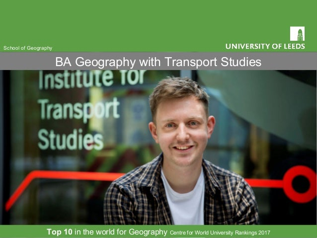 BA Geography with Transport Studies School of Geography Top 10 in the world for Geography Centre for World University Rank...