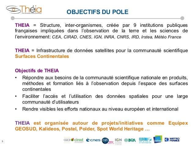 OBJECTIFS DU POLE THEIA = Structure, inter-organismes, créée par 9 institutions publiques françaises impliquées dans l'obs...