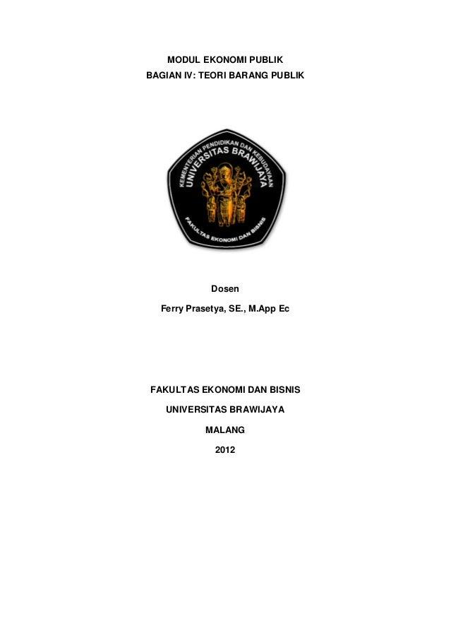 MODUL EKONOMI PUBLIK BAGIAN IV: TEORI BARANG PUBLIK Dosen Ferry Prasetya, SE., M.App Ec FAKULTAS EKONOMI DAN BISNIS UNIVER...