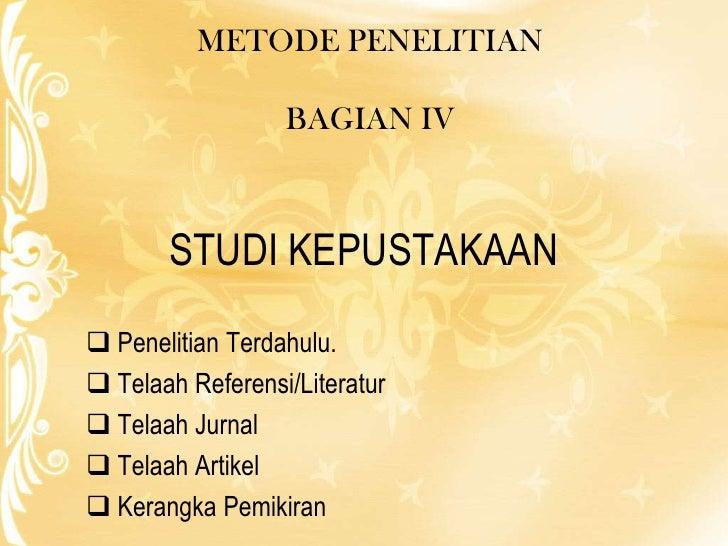 METODE PENELITIAN<br />BAGIAN IV<br />STUDI KEPUSTAKAAN<br /><ul><li>PenelitianTerdahulu.