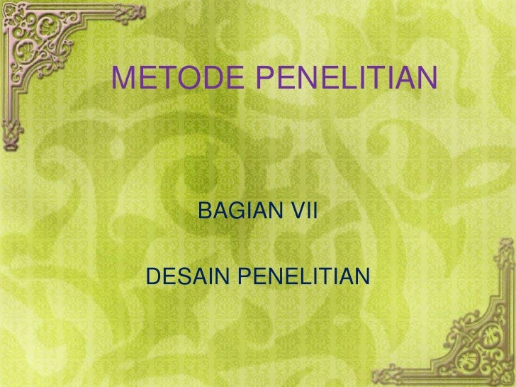 METODE PENELITIAN<br />BAGIAN VII<br />DESAIN PENELITIAN<br />