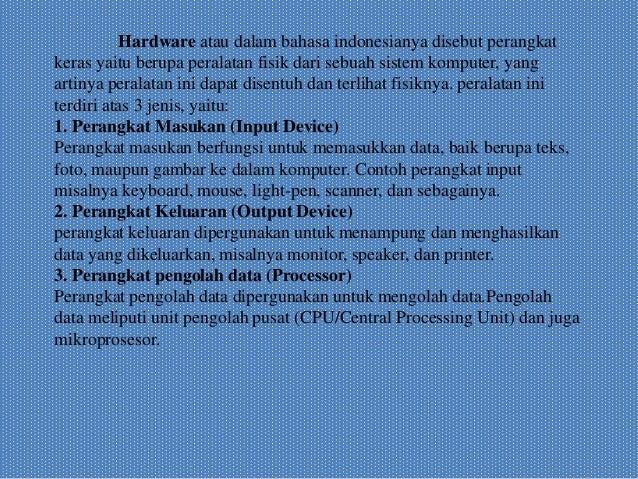 Hardware atau dalam bahasa indonesianya disebut perangkat keras yaitu berupa peralatan fisik dari sebuah sistem komputer, ...