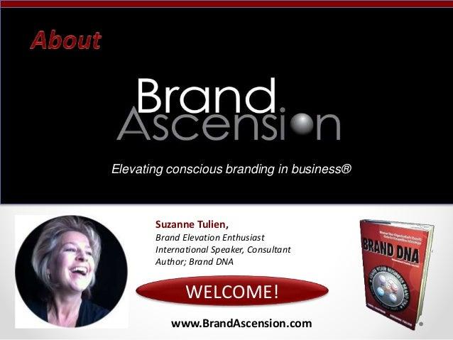 www.BrandAscension.com WELCOME! Suzanne Tulien, Brand Elevation Enthusiast International Speaker, Consultant Author; Brand...