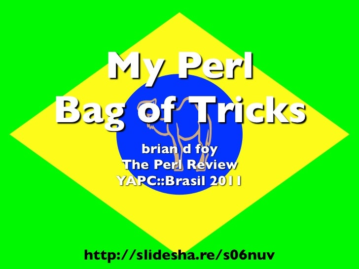 My PerlBag of Tricks       ������        brian d foy      The Perl Review     YAPC::Brasil 2011 http://slidesha.re/s06nuv