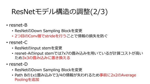 ResNetモデル構造の調整(2/3) • resnet-B • ResNetのDown Sampling Blockを変更 • 2つ目のConv層でstrideを行うことで情報の損失を防ぐ • resnet-C • ResNetのinput ...