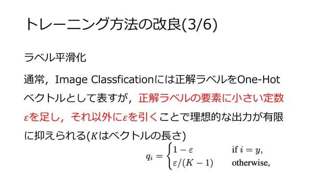 トレーニング方法の改良(3/6) ラベル平滑化 通常,Image Classficationには正解ラベルをOne-Hot ベクトルとして表すが,正解ラベルの要素に小さい定数 𝜀を足し,それ以外に𝜀を引くことで理想的な出力が有限 に抑えられる(...