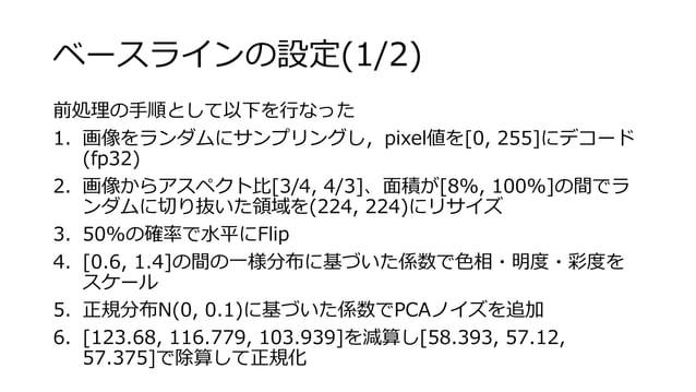 ベースラインの設定(1/2) 前処理の手順として以下を行なった 1. 画像をランダムにサンプリングし,pixel値を[0, 255]にデコード (fp32) 2. 画像からアスペクト比[3/4, 4/3]、面積が[8%, 100%]の間でラ ン...