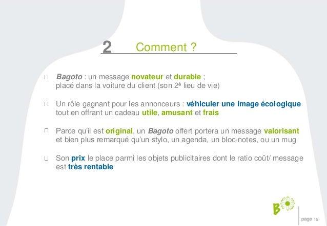 15  2 Comment ?  Bagoto : un message novateur et durable ;  placé dans la voiture du client (son 2è lieu de vie)  Un rôle ...