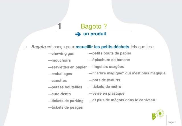 7  1 Bagoto ?  un produit  Bagoto est conçu pour recueillir les petits déchets tels que les :  —chewing gum  —mouchoirs  —...