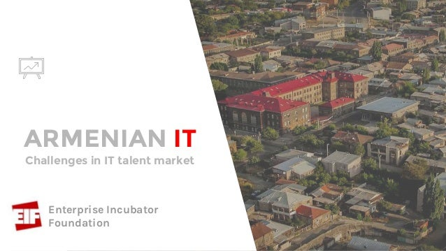 ARMENIAN IT Mari Barseghyan Project Manager, Enterprise Incubator Foundation Challenges in IT talent market