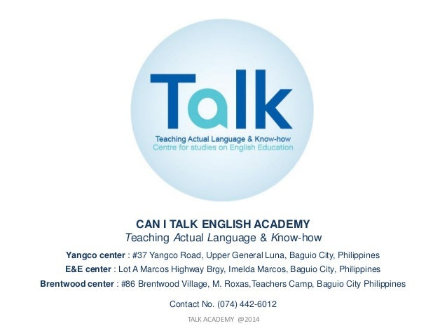 TALK ACADEMY @2014 CAN I TALK ENGLISH ACADEMY Teaching Actual Language & Know-how Yangco center : #37 Yangco Road, Upper G...