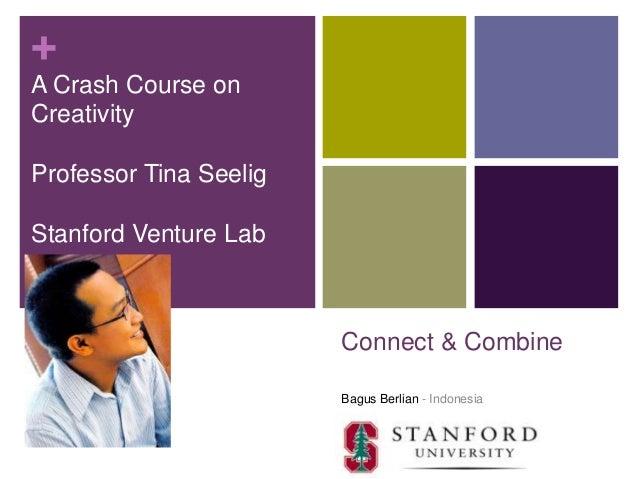+A Crash Course onCreativityProfessor Tina SeeligStanford Venture Lab                        Connect & Combine            ...