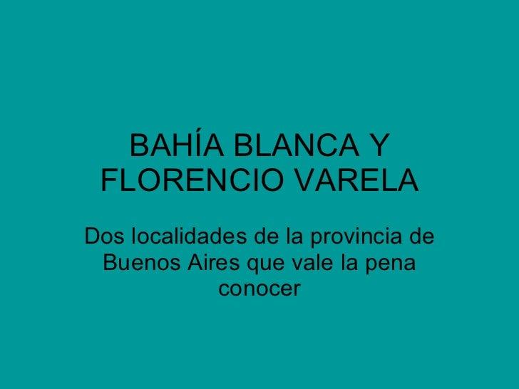 BAHÍA BLANCA Y FLORENCIO VARELA Dos localidades de la provincia de Buenos Aires que vale la pena conocer