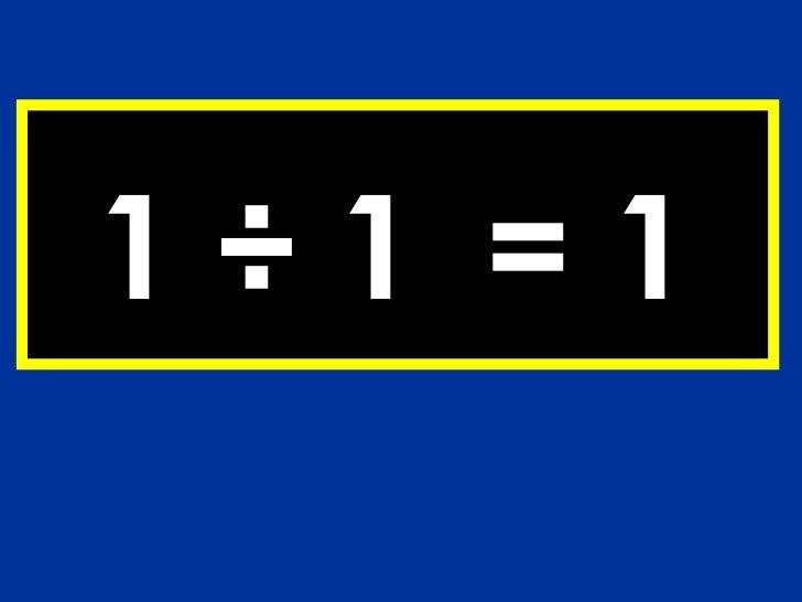 1 ÷ 1 = 1
