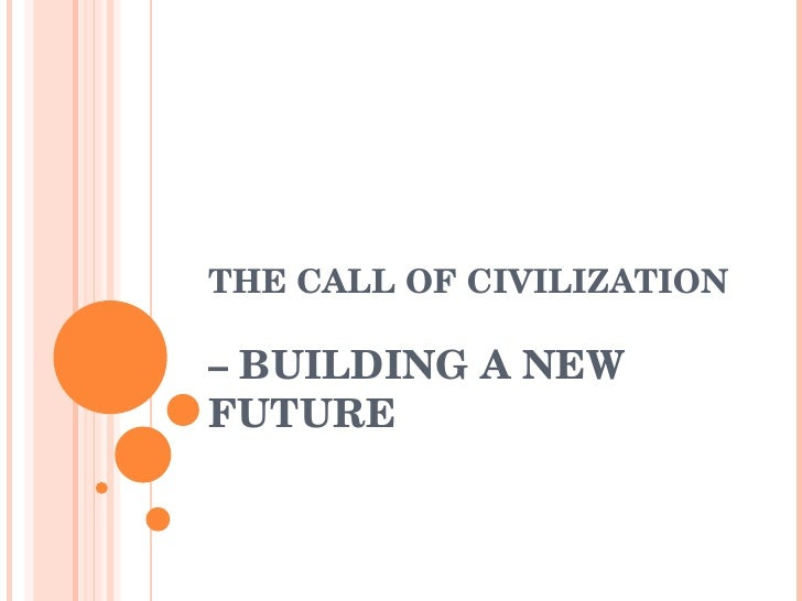 THE CALL OF CIVILIZATION  – BUILDING A NEW FUTURE