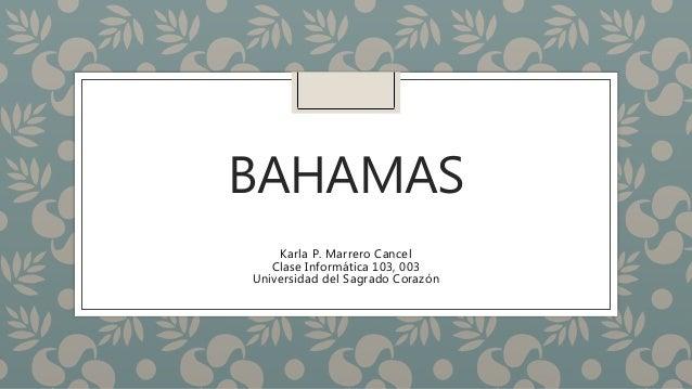 BAHAMAS Karla P. Marrero Cancel Clase Informática 103, 003 Universidad del Sagrado Corazón