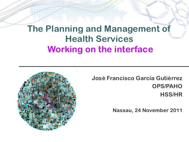 The Planning and Management of Health Services   Working on the interface Jos é Francisco García Gutiérrez OPS/PAHO HSS/HR...