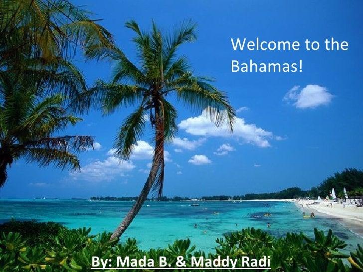 Welcome to the                  Bahamas!By: Mada B. & Maddy Radi