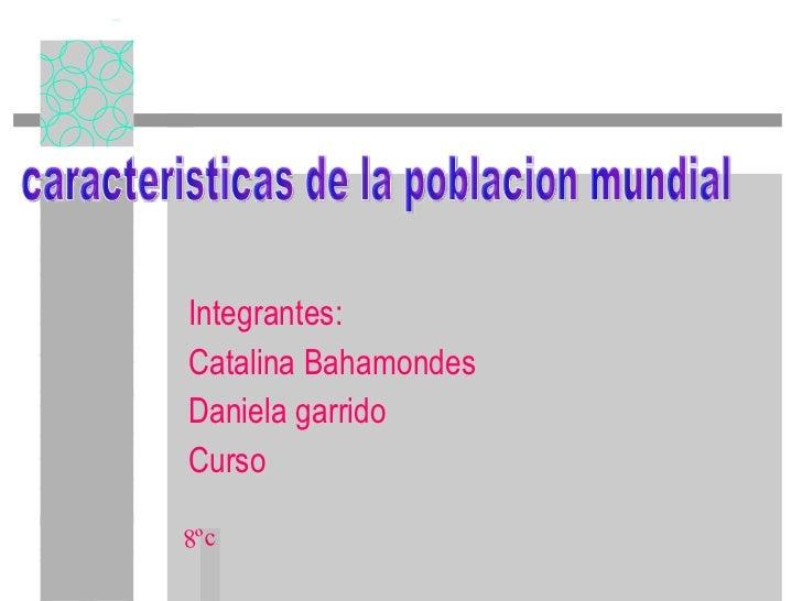 Integrantes: Catalina Bahamondes Daniela garrido Curso caracteristicas de la poblacion mundial 8ºc