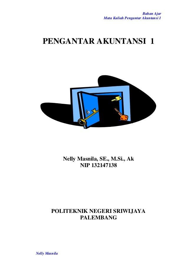 Bahan Ajar Mata Kuliah Pengantar Akuntansi 1 Nelly Masnila PENGANTAR AKUNTANSI 1 Nelly Masnila, SE., M.Si., Ak NIP 1321471...