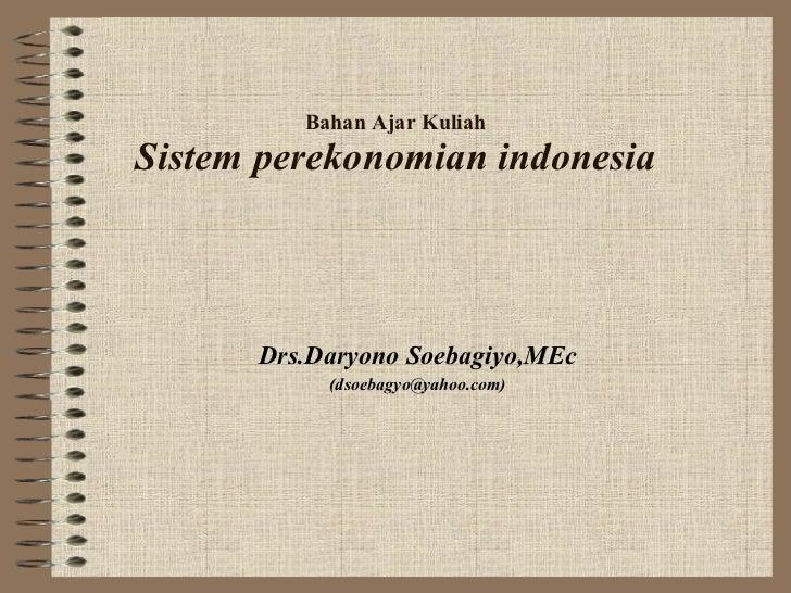 Bahan Ajar Kuliah Sistem perekonomian indonesia Drs.Daryono Soebagiyo,MEc (dsoebagyo@yahoo.com)